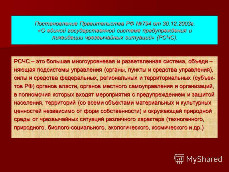 Постановление Правительства РФ 794 от 30.12.2003г. «О единой государственной системе предупреждения и ликвидации чрезвычайных ситуаций» (РСЧС). РСЧС – это большая многоуровневая и разветвленная система, объеди – няющая подсистемы управления (органы,