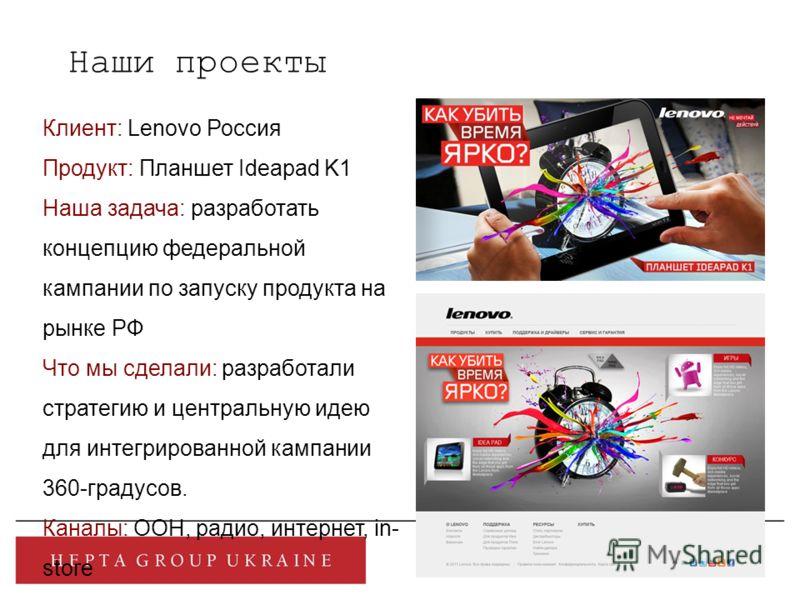 Клиент: Lenovo Россия Продукт: Планшет Ideapad K1 Наша задача: разработать концепцию федеральной кампании по запуску продукта на рынке РФ Что мы сделали: разработали стратегию и центральную идею для интегрированной кампании 360-градусов. Каналы: ООН,