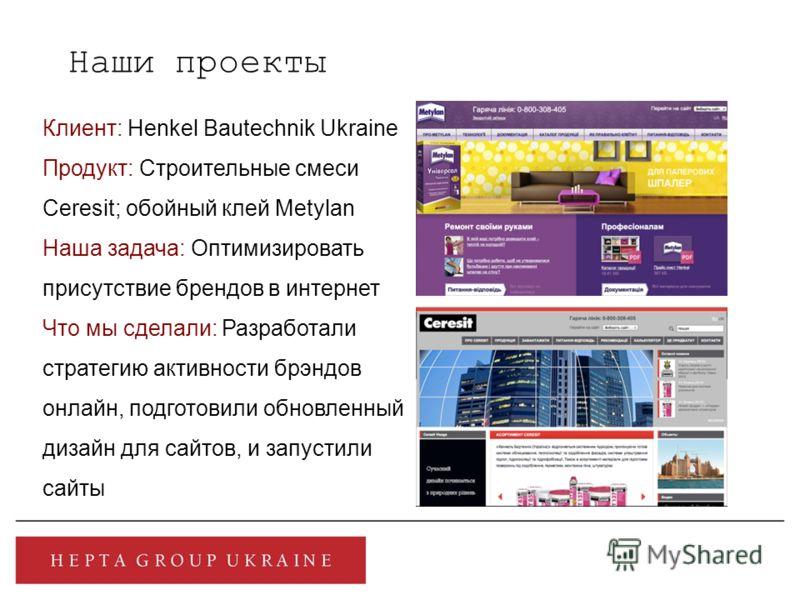Наши проекты Клиент: Henkel Bautechnik Ukraine Продукт: Строительные смеси Ceresit; обойный клей Metylan Наша задача: Оптимизировать присутствие брендов в интернет Что мы сделали: Разработали стратегию активности брэндов онлайн, подготовили обновленн
