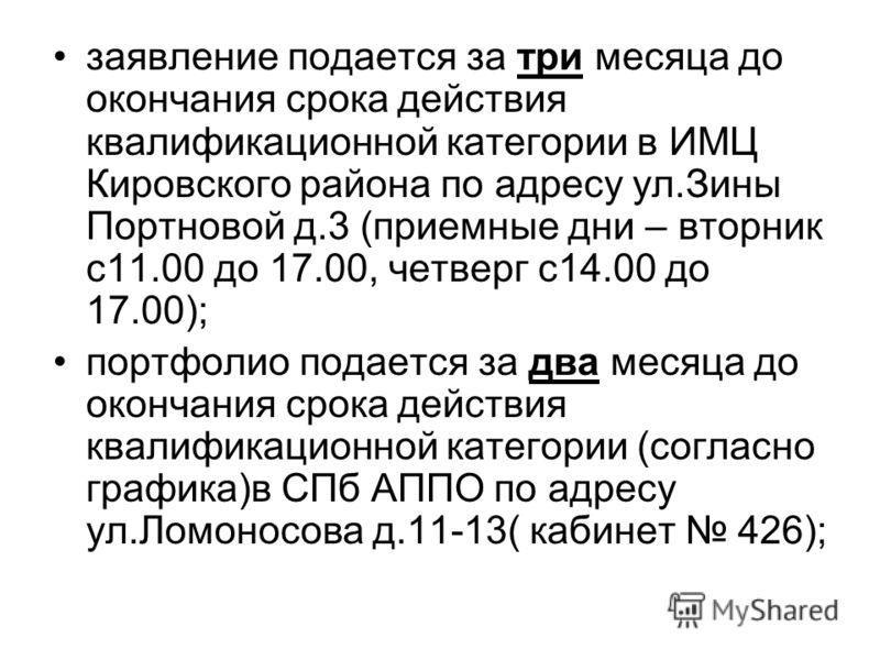 заявление подается за три месяца до окончания срока действия квалификационной категории в ИМЦ Кировского района по адресу ул.Зины Портновой д.3 (приемные дни – вторник с11.00 до 17.00, четверг с14.00 до 17.00); портфолио подается за два месяца до око