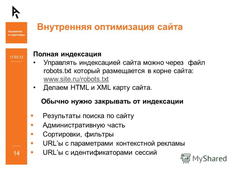 Внутренняя оптимизация сайта 17.03.12 14 Полная индексация Управлять индексацией сайта можно через файл robots.txt который размещается в корне сайта: www.site.ru/robots.txt www.site.ru/robots.txt Делаем HTML и XML карту сайта. Результаты поиска по са