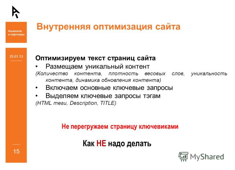 Внутренняя оптимизация сайта 25.01.13 15 Оптимизируем текст страниц сайта Размещаем уникальный контент (Количество контента, плотность весовых слов, уникальность контента, динамика обновления контента) Включаем основные ключевые запросы Выделяем ключ