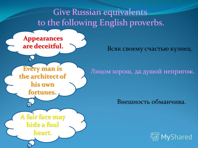 Give Russian equivalents to the following English proverbs. Внешность обманчива. Лицом хорош, да душой непригож. Всяк своему счастью кузнец. Appearances are deceitful. Every man is the architect of his own fortunes. A fair face may hide a foul heart.