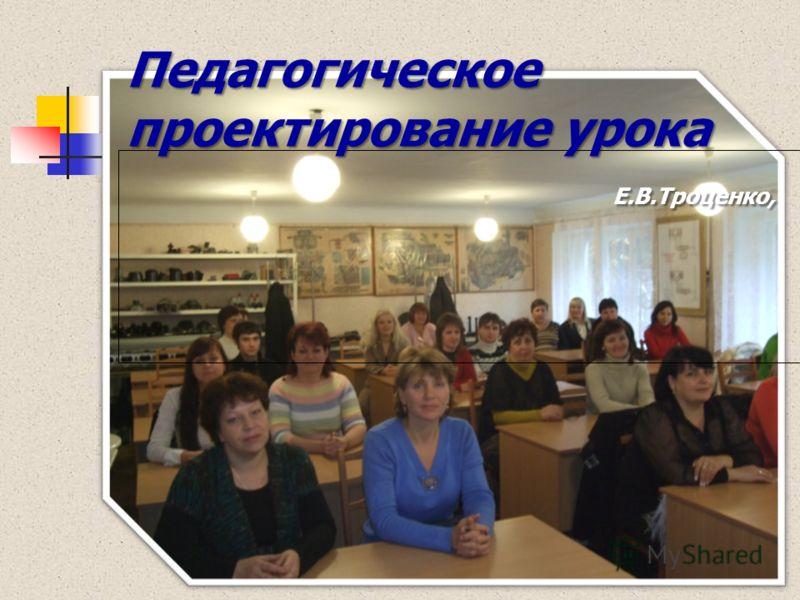 Педагогическое проектирование урока Е.В.Троценко, Педагогическое проектирование урока Е.В.Троценко,