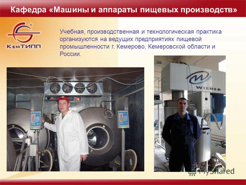 Учебная, производственная и технологическая практика организуются на ведущих предприятиях пищевой промышленности г. Кемерово, Кемеровской области и России. Кафедра «Машины и аппараты пищевых производств»