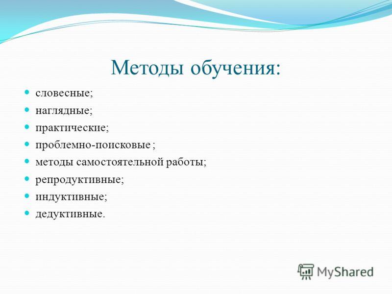 Методы обучения: словесные; наглядные; практические; проблемно-поисковые ; методы самостоятельной работы; репродуктивные; индуктивные; дедуктивные.