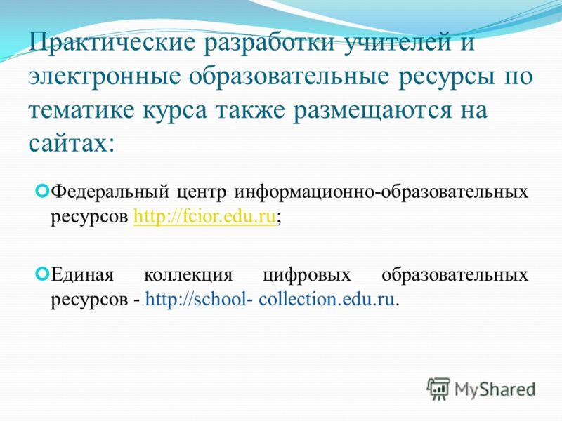 Практические разработки учителей и электронные образовательные ресурсы по тематике курса также размещаются на сайтах: Федеральный центр информационно-образовательных ресурсов http://fcior.edu.ru;http://fcior.edu.ru Единая коллекция цифровых образоват