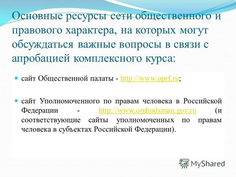 Основные ресурсы сети общественного и правового характера, на которых могут обсуждаться важные вопросы в связи с апробацией комплексного курса: сайт Общественной палаты - http://www.oprf.ru;http://www.oprf.ru сайт Уполномоченного по правам человека в