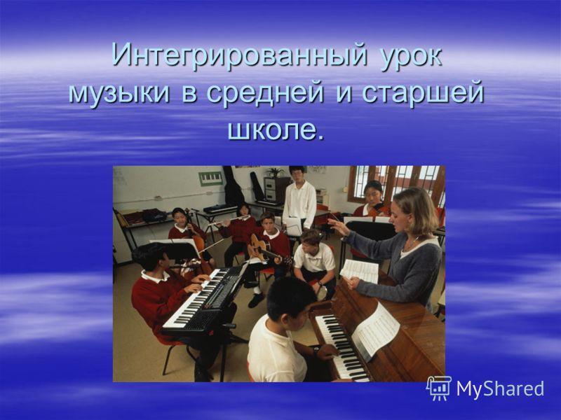 Интегрированный урок музыки в средней и старшей школе.