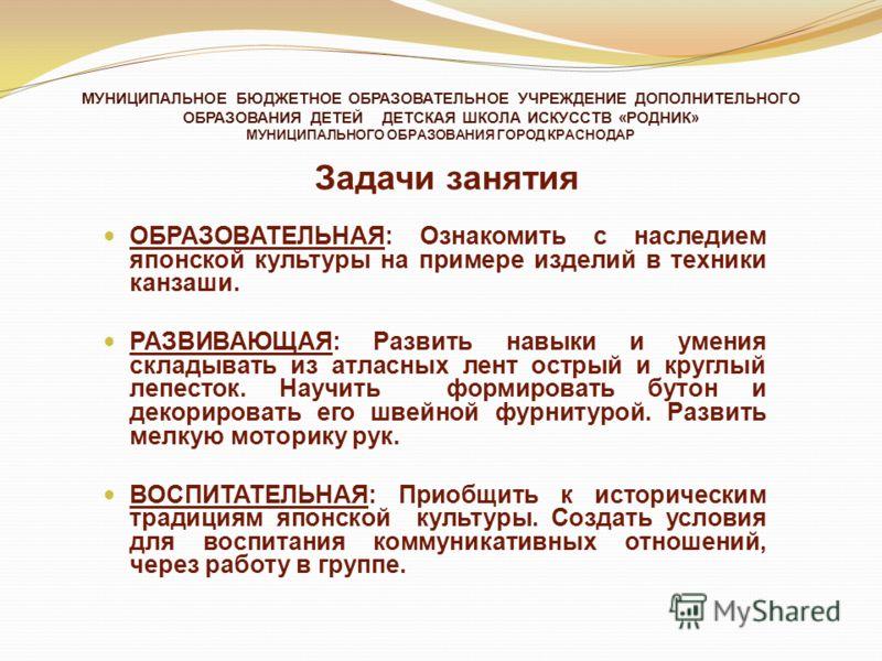 МУНИЦИПАЛЬНОЕ БЮДЖЕТНОЕ ОБРАЗОВАТЕЛЬНОЕ УЧРЕЖДЕНИЕ ДОПОЛНИТЕЛЬНОГО ОБРАЗОВАНИЯ ДЕТЕЙ ДЕТСКАЯ ШКОЛА ИСКУССТВ «РОДНИК» МУНИЦИПАЛЬНОГО ОБРАЗОВАНИЯ ГОРОД КРАСНОДАР Задачи занятия ОБРАЗОВАТЕЛЬНАЯ: Ознакомить с наследием японской культуры на примере издели