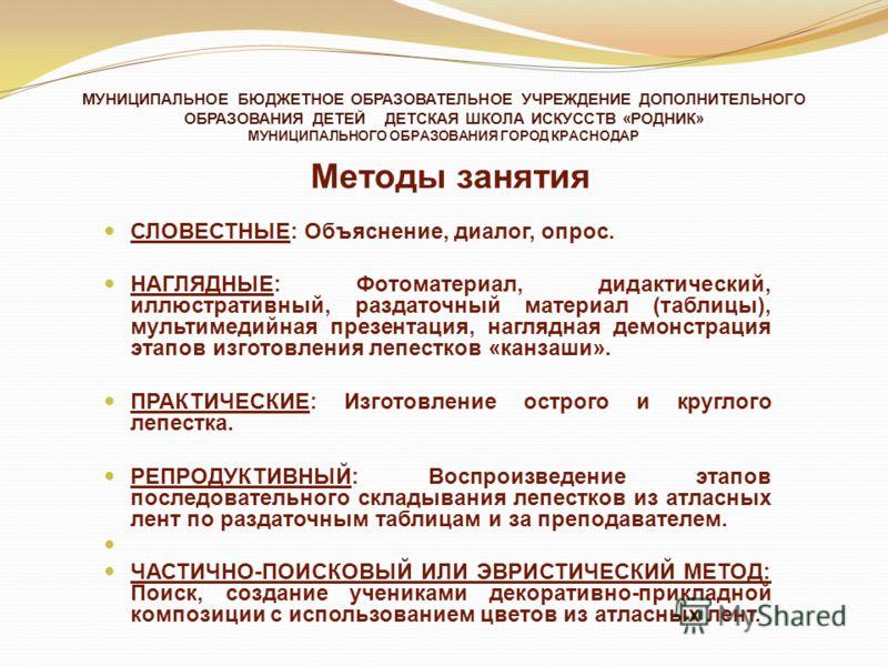 МУНИЦИПАЛЬНОЕ БЮДЖЕТНОЕ ОБРАЗОВАТЕЛЬНОЕ УЧРЕЖДЕНИЕ ДОПОЛНИТЕЛЬНОГО ОБРАЗОВАНИЯ ДЕТЕЙ ДЕТСКАЯ ШКОЛА ИСКУССТВ «РОДНИК» МУНИЦИПАЛЬНОГО ОБРАЗОВАНИЯ ГОРОД КРАСНОДАР Методы занятия СЛОВЕСТНЫЕ: Объяснение, диалог, опрос. НАГЛЯДНЫЕ: Фотоматериал, дидактическ