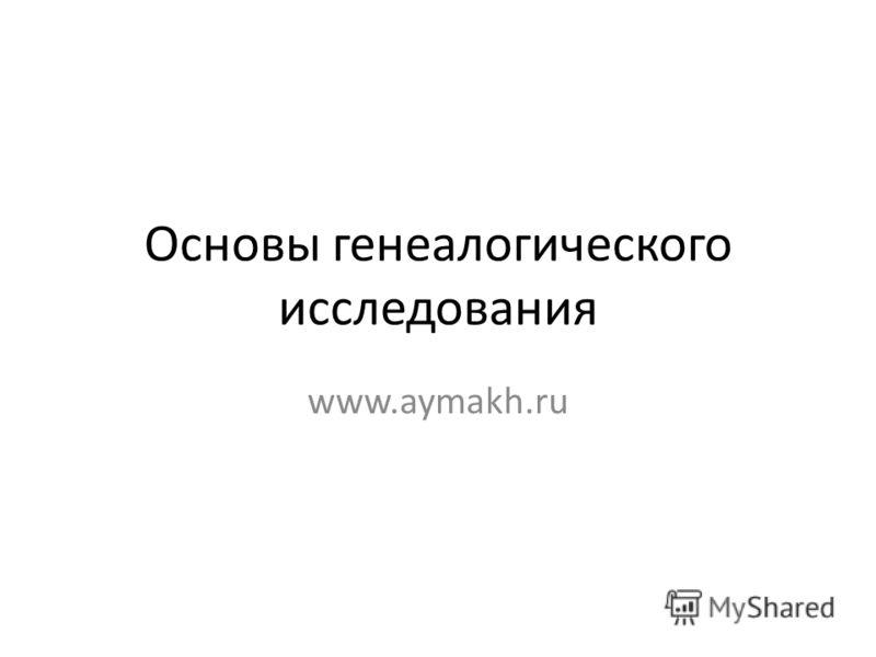 Основы генеалогического исследования www.aymakh.ru