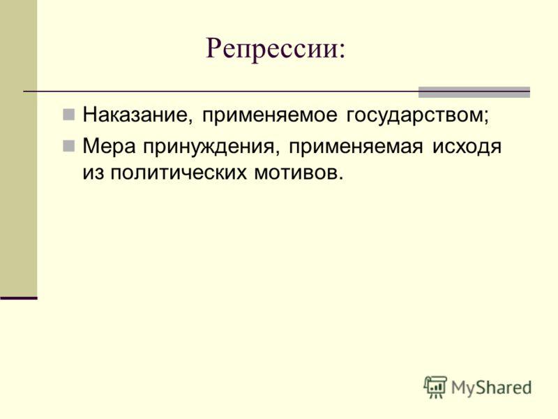Репрессии: Наказание, применяемое государством; Мера принуждения, применяемая исходя из политических мотивов.