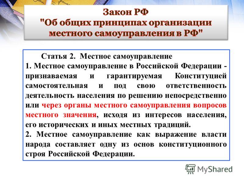 Статья 2. Местное самоуправление 1. Местное самоуправление в Российской Федерации - признаваемая и гарантируемая Конституцией самостоятельная и под свою ответственность деятельность населения по решению непосредственно или через органы местного самоу