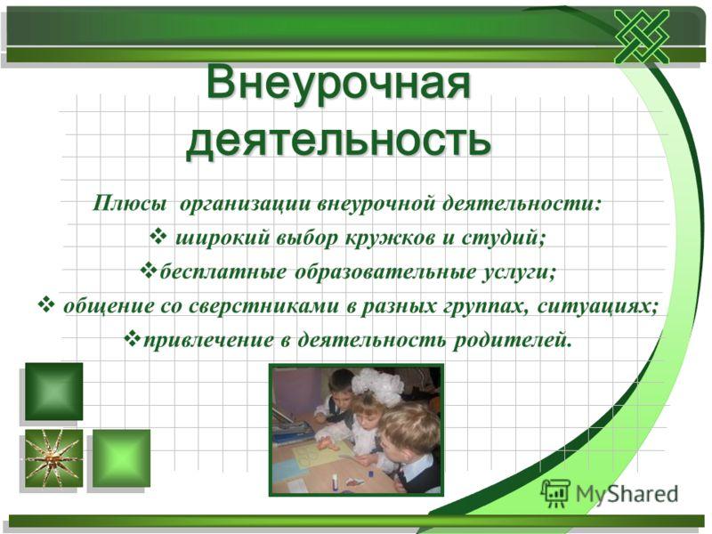 Плюсы организации внеурочной деятельности: широкий выбор кружков и студий; бесплатные образовательные услуги; общение со сверстниками в разных группах, ситуациях; привлечение в деятельность родителей. Внеурочная деятельность