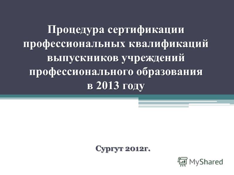 Процедура сертификации профессиональных квалификаций выпускников учреждений профессионального образования в 2013 году Сургут 2012г.