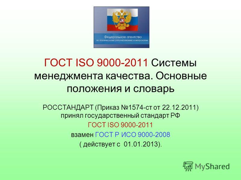 ГОСТ ISO 9000-2011 Системы менеджмента качества. Основные положения и словарь РОССТАНДАРТ (Приказ 1574-ст от 22.12.2011) принял государственный стандарт РФ ГОСТ ISO 9000-2011 взамен ГОСТ Р ИСО 9000-2008 ( действует с 01.01.2013).
