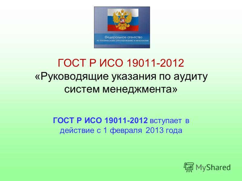 ГОСТ Р ИСО 19011-2012 «Руководящие указания по аудиту систем менеджмента» ГОСТ Р ИСО 19011-2012 вступает в действие с 1 февраля 2013 года