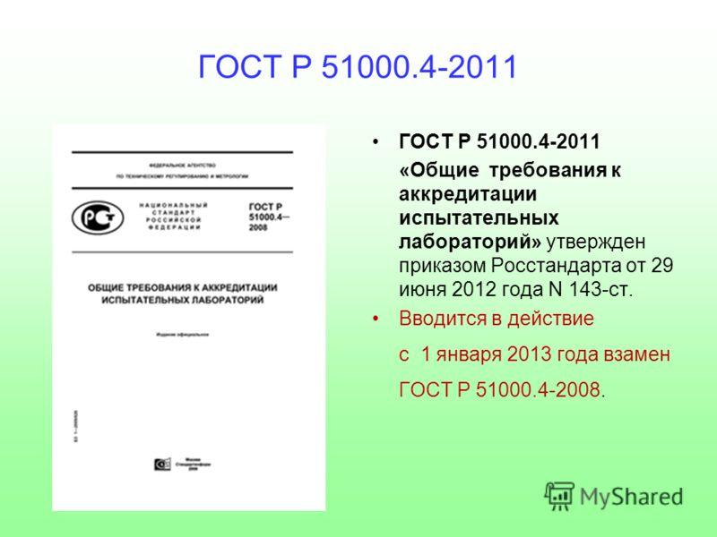 ГОСТ Р 51000.4-2011 «Общие требования к аккредитации испытательных лабораторий» утвержден приказом Росстандарта от 29 июня 2012 года N 143-ст. Вводится в действие с 1 января 2013 года взамен ГОСТ Р 51000.4-2008.