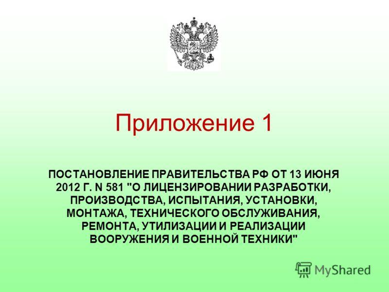 Приложение 1 ПОСТАНОВЛЕНИЕ ПРАВИТЕЛЬСТВА РФ ОТ 13 ИЮНЯ 2012 Г. N 581 О ЛИЦЕНЗИРОВАНИИ РАЗРАБОТКИ, ПРОИЗВОДСТВА, ИСПЫТАНИЯ, УСТАНОВКИ, МОНТАЖА, ТЕХНИЧЕСКОГО ОБСЛУЖИВАНИЯ, РЕМОНТА, УТИЛИЗАЦИИ И РЕАЛИЗАЦИИ ВООРУЖЕНИЯ И ВОЕННОЙ ТЕХНИКИ