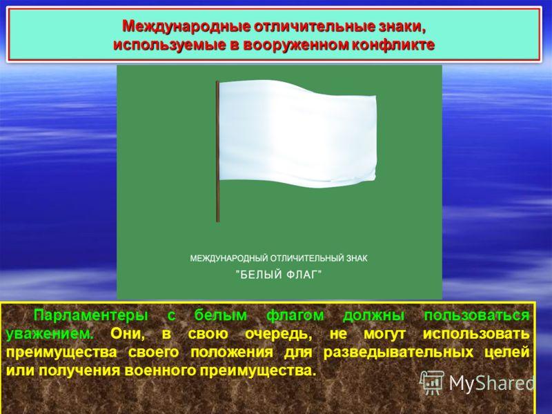 Международные отличительные знаки, используемые в вооруженном конфликте Международные отличительные знаки, используемые в вооруженном конфликте Парламентеры с белым флагом должны пользоваться уважением. Они, в свою очередь, не могут использовать преи