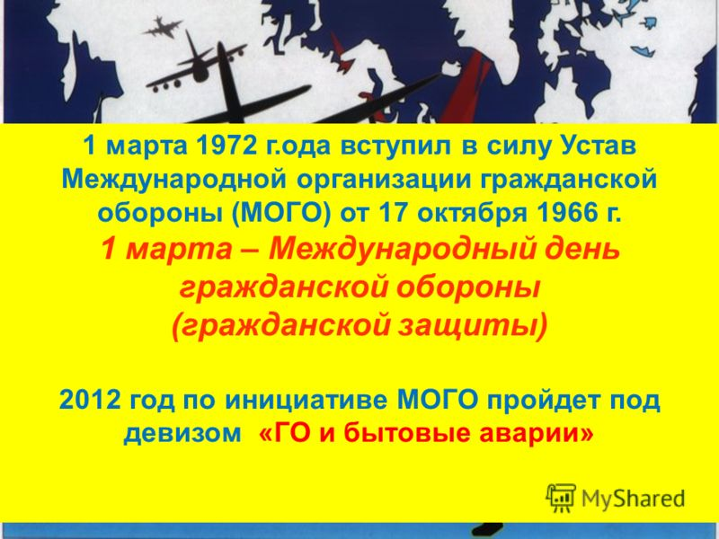 1 марта 1972 г.ода вступил в силу Устав Международной организации гражданской обороны (МОГО) от 17 октября 1966 г. 1 марта – Международный день гражданской обороны (гражданской защиты) 2012 год по инициативе МОГО пройдет под девизом «ГО и бытовые ава