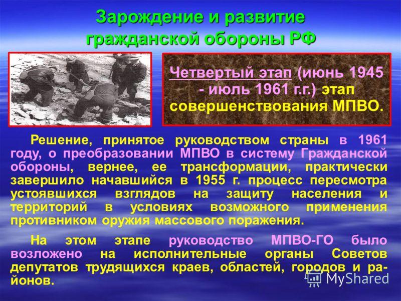 Четвертый этап (июнь 1945 - июль 1961 г.г.) этап совершенствования МПВО. Зарождение и развитие гражданской обороны РФ Решение, принятое руководством страны в 1961 году, о преобразовании МПВО в систему Гражданской обороны, вернее, ее трансформации, пр