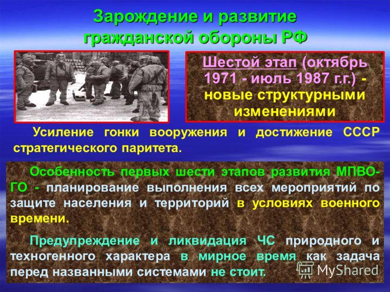 Шестой этап (октябрь 1971 - июль 1987 г.г.) - новые структурными изменениями Зарождение и развитие гражданской обороны РФ Усиление гонки вооружения и достижение СССР стратегического паритета. Особенность первых шести этапов развития МПВО- ГО - планир