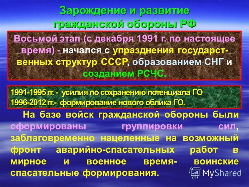 Восьмой этап (с декабря 1991 г. по настоящее время) - начался с упразднения государст- венных структур СССР, образованием СНГ и созданием РСЧС. Зарождение и развитие гражданской обороны РФ На базе войск гражданской обороны были сформированы группиров