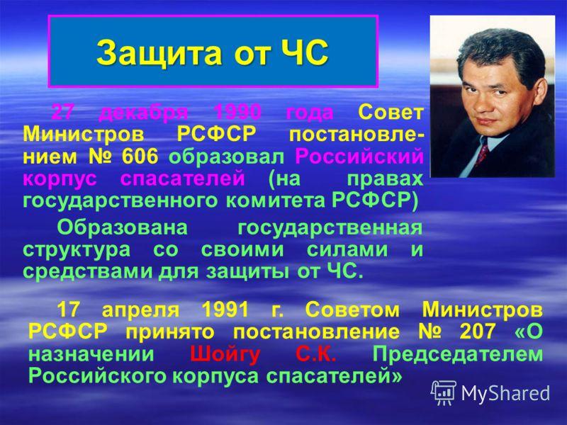 27 декабря 1990 года Совет Министров РСФСР постановле- нием 606 образовал Российский корпус спасателей (на правах государственного комитета РСФСР) Образована государственная структура со своими силами и средствами для защиты от ЧС. Защита от ЧС 17 ап