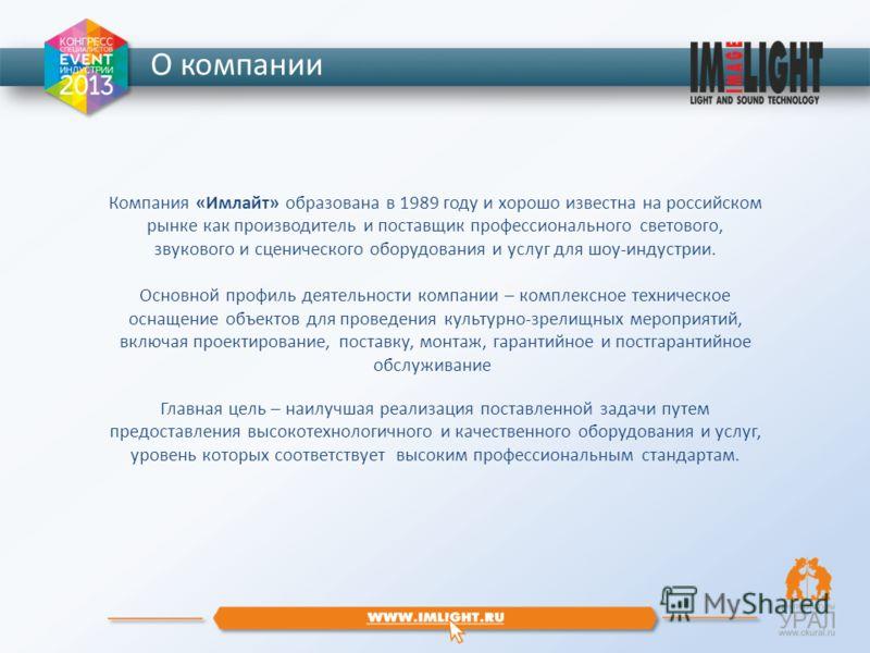 О компании Компания «Имлайт» образована в 1989 году и хорошо известна на российском рынке как производитель и поставщик профессионального светового, звукового и сценического оборудования и услуг для шоу-индустрии. Основной профиль деятельности компан