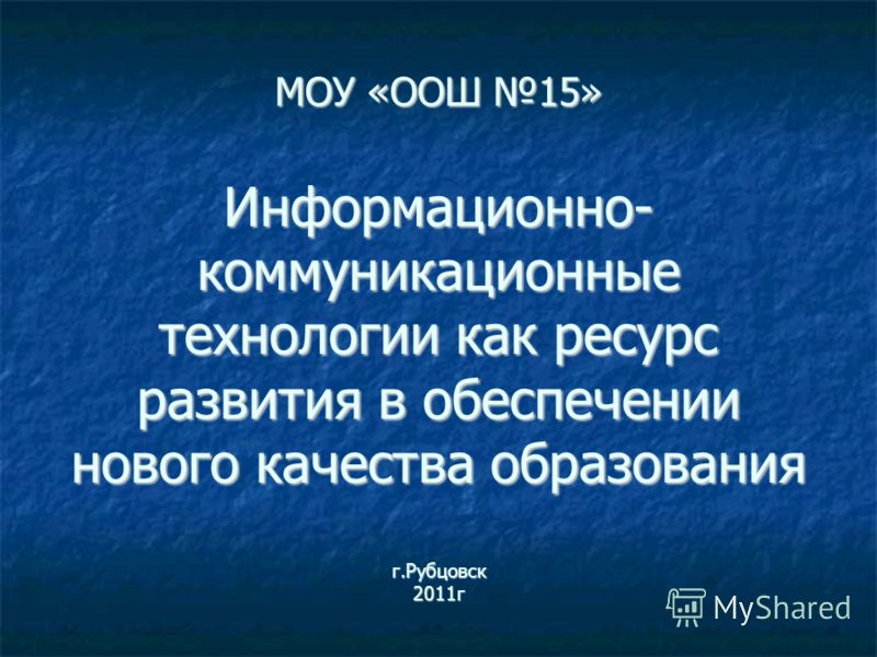 МОУ «ООШ 15» Информационно- коммуникационные технологии как ресурс развития в обеспечении нового качества образования г.Рубцовск 2011г