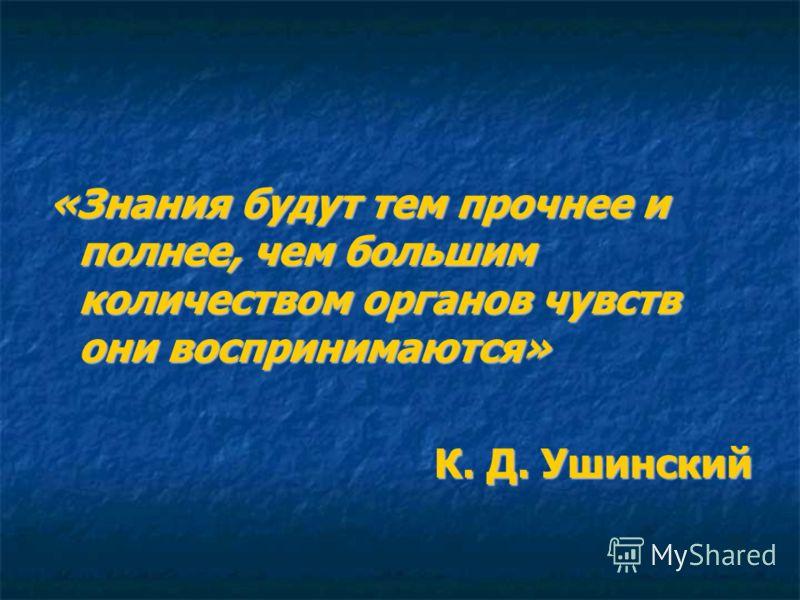 «Знания будут тем прочнее и полнее, чем большим количеством органов чувств они воспринимаются» К. Д. Ушинский