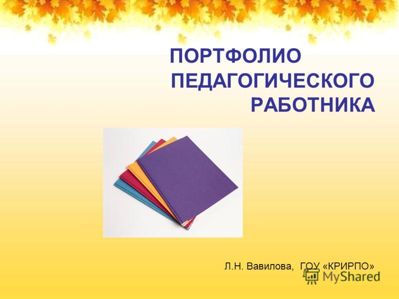 ПОРТФОЛИО ПЕДАГОГИЧЕСКОГО РАБОТНИКА Л.Н. Вавилова, ГОУ «КРИРПО»