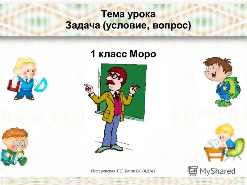 Писаревская Т.П. Баган БСОШ1 Тема урока Задача (условие, вопрос) 1 класс Моро