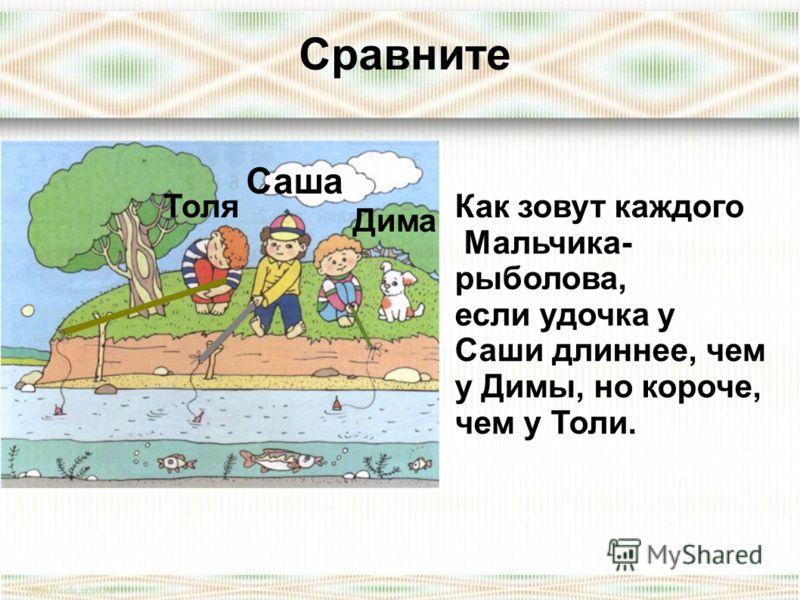 Сравните Как зовут каждого Мальчика- рыболова, если удочка у Саши длиннее, чем у Димы, но короче, чем у Толи. Саша Дима Толя