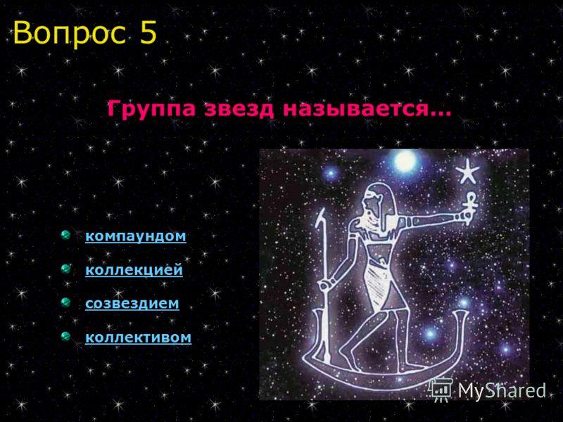 Вопрос 5 Группа звезд называется... компаундом коллекцией созвездием коллективом