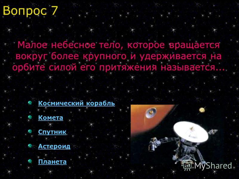 Космический корабль Комета Спутник Астероид Планета Малое небесное тело, которое вращается вокруг более крупного и удерживается на орбите силой его притяжения называется... Вопрос 7