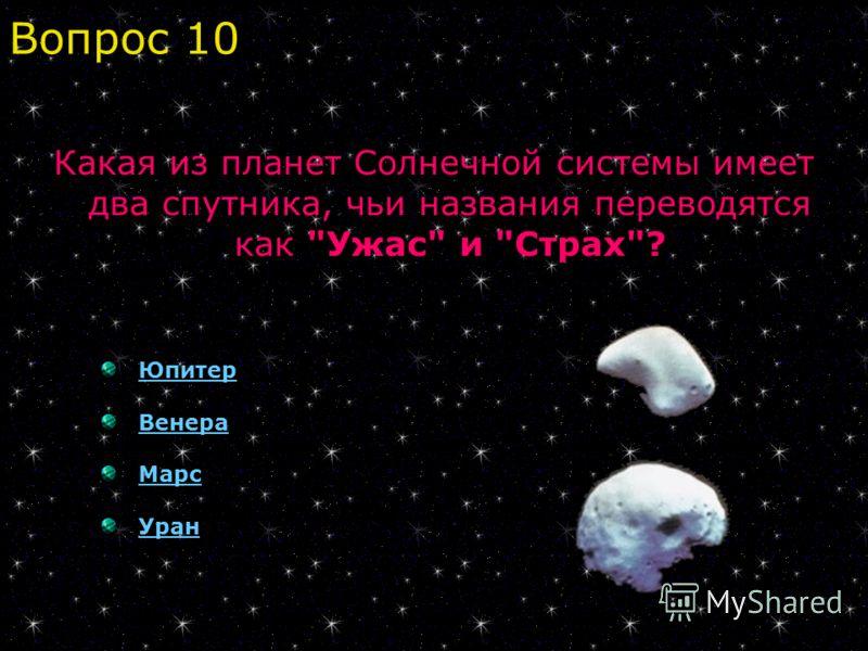 Какая из планет Солнечной системы имеет два спутника, чьи названия переводятся как Ужас и Страх? Юпитер Венера Марс Уран Вопрос 10