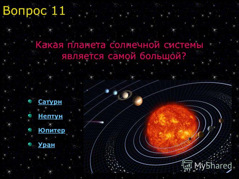 Какая планета солнечной системы является самой большой? Сатурн Нептун Юпитер Уран Вопрос 11