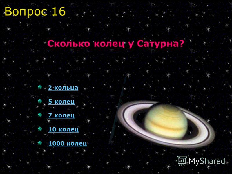 2 кольца 5 колец 7 колец 10 колец 1000 колец Сколько колец у Сатурна? Вопрос 16