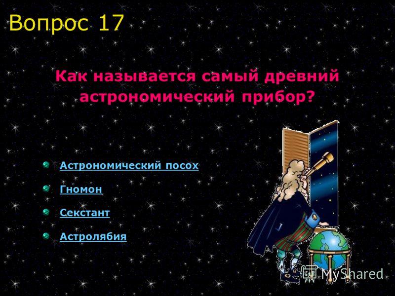 Вопрос 17 Как называется самый древний астрономический прибор? Астрономический посох Гномон Секстант Астролябия