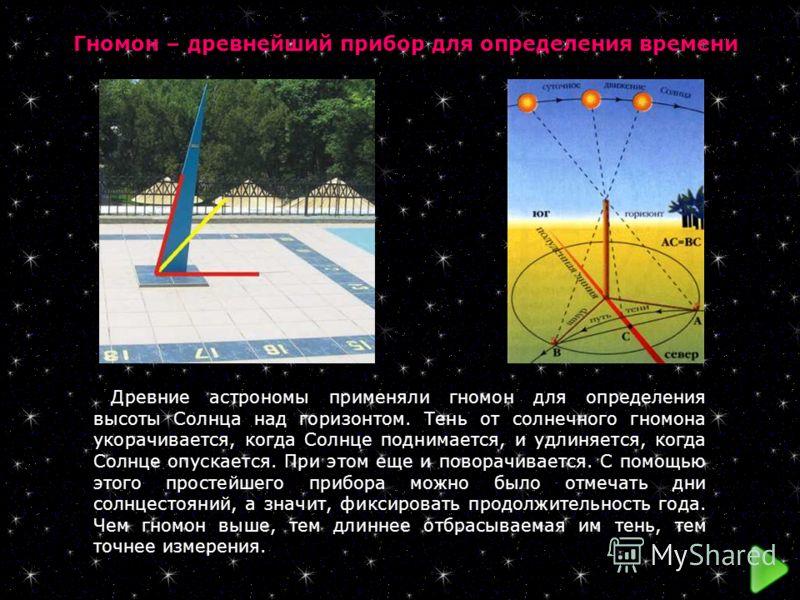 Гномон – древнейший прибор для определения времени Древние астрономы применяли гномон для определения высоты Солнца над горизонтом. Тень от солнечного гномона укорачивается, когда Солнце поднимается, и удлиняется, когда Солнце опускается. При этом ещ