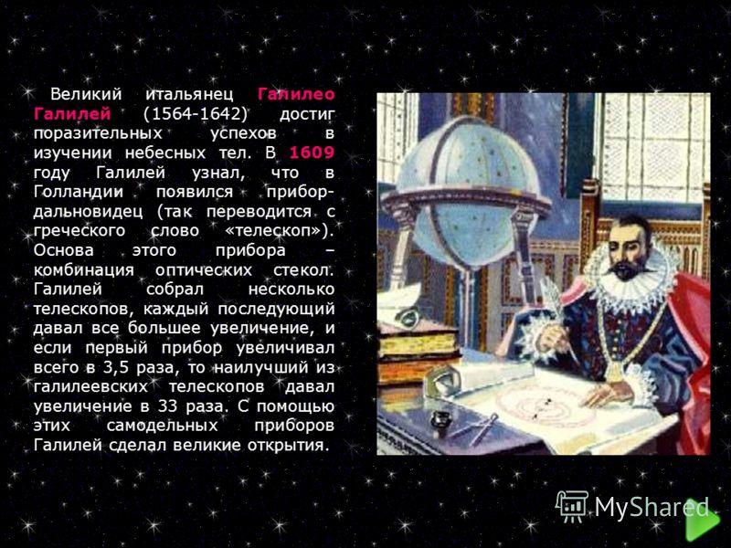 Великий итальянец Галилео Галилей (1564-1642) достиг поразительных успехов в изучении небесных тел. В 1609 году Галилей узнал, что в Голландии появился прибор- дальновидец (так переводится с греческого слово «телескоп»). Основа этого прибора – комбин