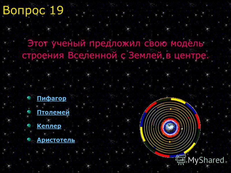Пифагор Птолемей Кеплер Аристотель Вопрос 19 Этот ученый предложил свою модель строения Вселенной с Землей в центре.