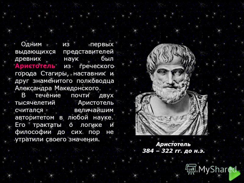 Одним из первых выдающихся представителей древних наук был Аристотель из греческого города Стагиры, наставник и друг знаменитого полководца Александра Македонского. В течение почти двух тысячелетий Аристотель считался величайшим авторитетом в любой н