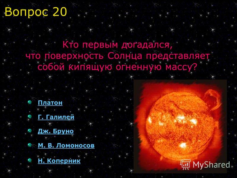 Платон Г. Галилей Дж. Бруно М. В. Ломоносов Н. Коперник Кто первым догадался, что поверхность Солнца представляет собой кипящую огненную массу? Вопрос 20