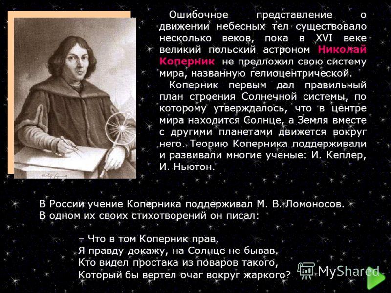 Ошибочное представление о движении небесных тел существовало несколько веков, пока в XVI веке великий польский астроном Николай Коперник не предложил свою систему мира, названную гелиоцентрической. Коперник первым дал правильный план строения Солнечн