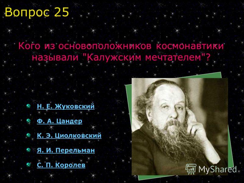 Н. Е. Жуковский Ф. А. Цандер К. Э. Циолковский Я. И. Перельман С. П. Королев Кого из основоположников космонавтики называли Калужским мечтателем? Вопрос 25