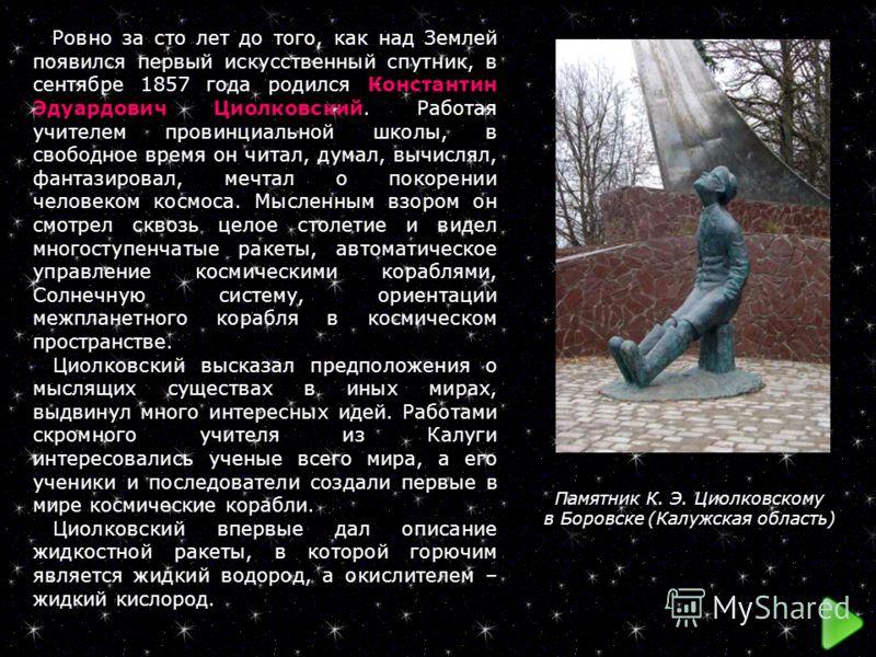 Ровно за сто лет до того, как над Землей появился первый искусственный спутник, в сентябре 1857 года родился Константин Эдуардович Циолковский. Работая учителем провинциальной школы, в свободное время он читал, думал, вычислял, фантазировал, мечтал о